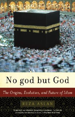 No god but God: The Origins, Evolution, and Future of Islam, REZA ASLAN