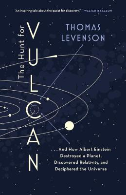 The Hunt for Vulcan: . . . And How Albert Einstein Destroyed a Planet, Discovered Relativity, and Deciphered the Universe, Levenson, Thomas
