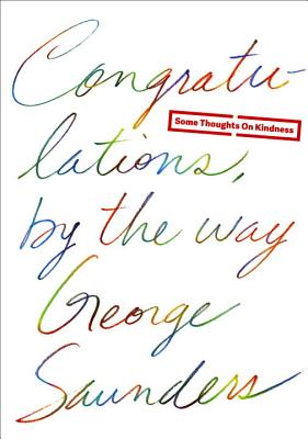 Congratulations, by the way: Some Thoughts on Kindness, George Saunders