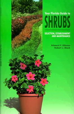 Your Florida Guide to Shrubs: Selection, Establishment, and Maintenance, Gilman, Edward; Black, Robert J.