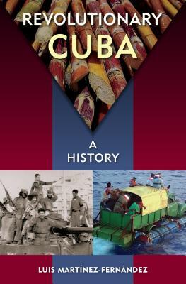 Revolutionary Cuba: A History, Mart�nez-Fern�ndez, Luis