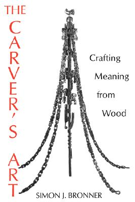 The Carver's Art: Crafting Meaning from Wood, Bronner, Simon J.