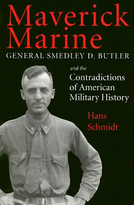 Maverick Marine: General Smedley D. Butler and the Contradictions of American Military History, Schmidt, Hans
