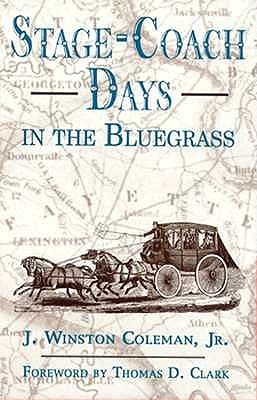 Stage-Coach Days in the Bluegrass: Being An Account of Stage-Coach Travel and Tavern Days in Lexington and Central Kentucky, 1800-1900, J. Winston Coleman, Jr.; foreword by Thomas D. Clark.