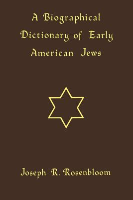 A Biographical Dictionary of Early American Jews: Colonial Times through 1800, Rosenbloom, Joseph R.