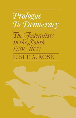 Prologue to Democracy: The Federalists in the South 1789-1800, Rose, Lisle A.