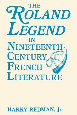 The Roland Legend in Nineteenth Century French Literature, Redman Jr., Harry