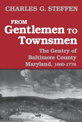 From Gentlemen to Townsmen: The Gentry of Batimore County Maryland, 1660-1776, Steffen, Charles G.