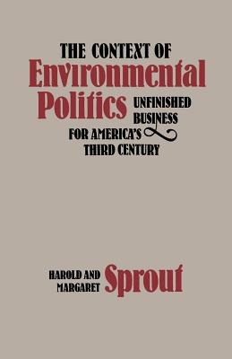 The Context of Environmental Politics: Unfinished Business for America's Third Century, Sprout, Harold; Sprout, Margaret