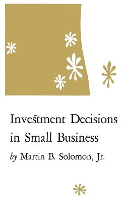 Investment Decisions in Small Business, Soloman Jr., Martin B.