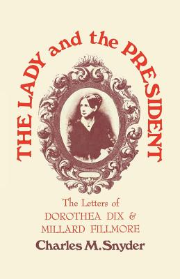 The Lady and the President: The Letters of Dorothea Dix and Millard Fillmore, Snyder, Charles M.