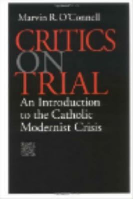 Critics on Trial: An Introduction to the Catholic Modernist Crisis, MARVIN R. OCONNELL