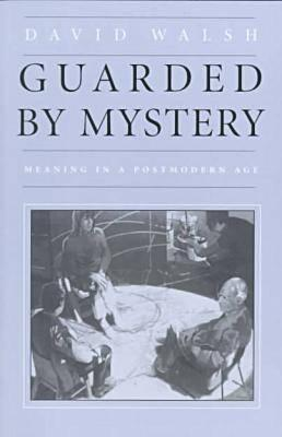 Guarded by Mystery: Meaning in a Postmodern Age, DAVID WALSH