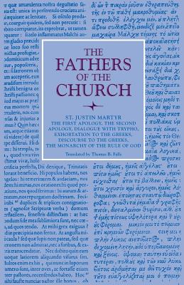 Image for St. Justin Martyr: First and Second Apology; Dialogue with Trypho; Exhortation to the Greeks; Discourse to the Greeks; The Monarchy (Fathers of the Church 6)