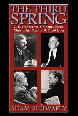 The Third Spring: G.K. Chesterton, Graham Greene, Christopher Dawson, and David Jones, Adam Schwartz