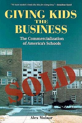 Giving Kids The Business: The Commercialization Of America's Schools, Molnar, Alex