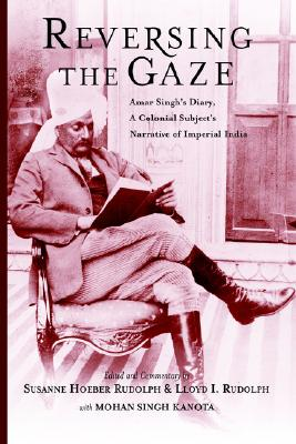 Image for Reversing the Gaze: Amar Singh's Diary: A Colonial Subject's Narrative of Imperial India