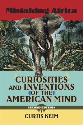 Mistaking Africa: Curiosities and Inventions of the American Mind, Second Edition, Keim, Curtis A