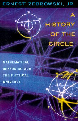 A History of the Circle: Mathematical Reasoning and the Physical Universe, Zebrowski, Jr., Ernest
