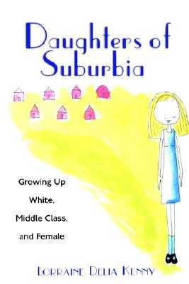 Image for Daughters of Suburbia: Growing Up White, Middle Class, and Female
