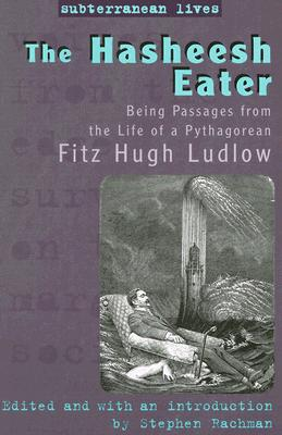 The Hasheesh Eater: Being Passages from the Life of a Pythagorean (Subterranean Lives), Ludlow, Fitz Hugh