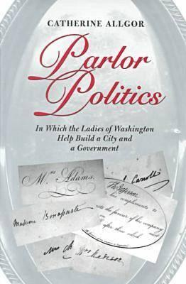 Image for Parlor Politics : In Which the Ladies of Washington Help Build a City and a Government