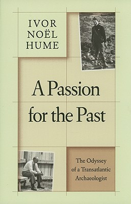 A Passion for the Past: The Odyssey of a Transatlantic Archaeologist, Noël Hume, Ivor