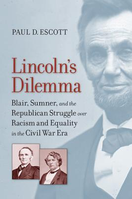 Image for Lincoln's Dilemma: Blair, Sumner, and the Republican Struggle over Racism and Equality in the Civil War Era (A Nation Divided: Studies in the Civil War Era)