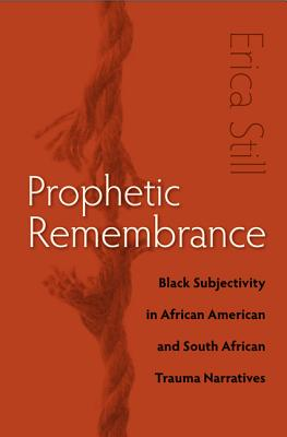 Image for Prophetic Remembrance: Black Subjectivity in African American and South African Trauma Narratives