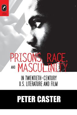 Image for Prisons, Race, and Masculinity in Twentieth-Century U.S. Literature and Film (Black Performance and Cultural Criticism)