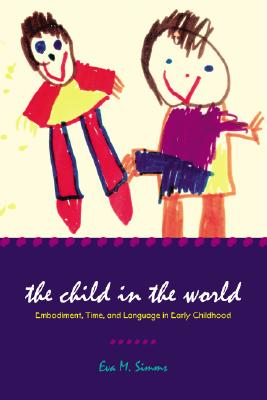 The Child in the World: Embodiment, Time, and Language in Early Childhood (Landscapes of Childhood Series), Simms, Eva M.