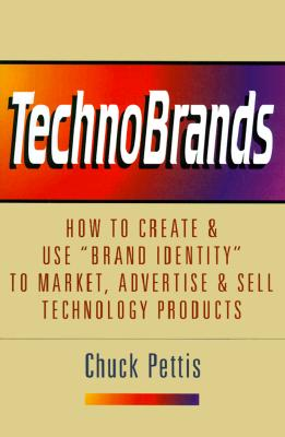 """TechnoBrands: How to Create & Use """"Brand Identity"""" to Market, Advertise & Sell Technology Products, Pettis, Chuck"""