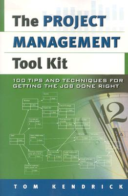 Project Management Tool Kit, The: 100 Tips and Techniques for Getting the Job Done Right, Kendrick PMP, Tom