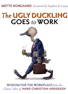The Ugly Duckling Goes to Work: Wisdom for the Workplace from the Classic Tales of Hans Christian Andersen, Mette Norgaard, Stephen R. Covey