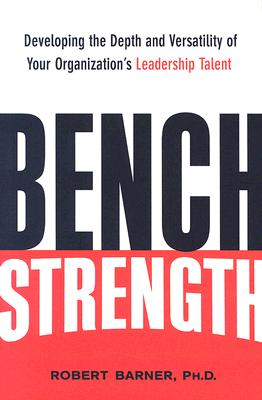 Image for Bench Strength: Developing the Depth and Versatility of Your Organization's Leadership Talent