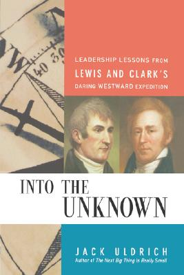 Into the Unknown: Leadership Lessons from Lewis & Clark's Daring Westward Expedition, Uldrich, Jack