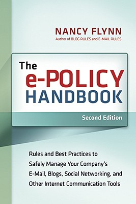 The e-Policy Handbook: Rules and Best Practices to Safely Manage Your Company's E-Mail, Blogs, Social Networking, and Other Electronic Communication Tools, Flynn, Nancy