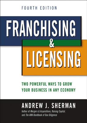 Image for Franchising and Licensing: Two Powerful Ways to Grow Your Business in Any Economy