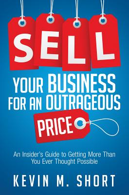Image for Sell Your Business for an Outrageous Price: An Insider's Guide to Getting More Than You Ever Thought Possible