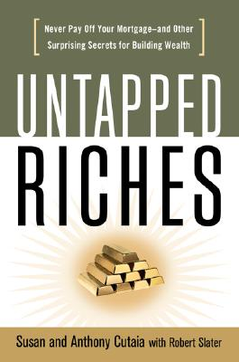 Untapped Riches: Never Pay Off Your Mortgage -- and Other Surprising Secrets for Building Wealth, Cutaia, Susan; Cutaia, Anthony; Slater, Robert