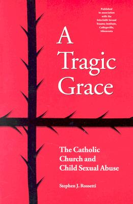 Image for A Tragic Grace: The Catholic Church and Child Sexual Abuse (From the Interfaith Sexual Trauma Institute)