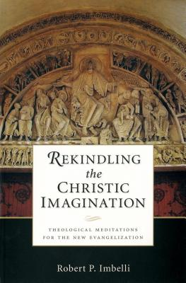Image for Rekindling the Christic Imagination: Theological Meditations for the New Evangelization