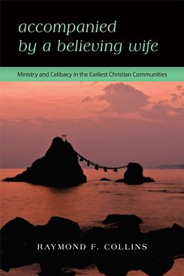 Accompanied by a Believing Wife: Ministry and Celibacy in the Earliest Christian Communities, Raymond F. Collins
