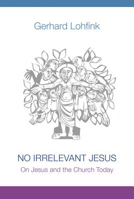No Irrelevant Jesus: On Jesus and the Church Today, Gerhard Lohfink