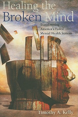 Healing the Broken Mind: Transforming America's Failed Mental Health System, Kelly, Timothy