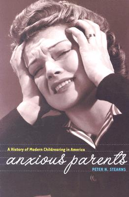 Anxious Parents: A History of Modern Childrearing in America, Stearns, Peter