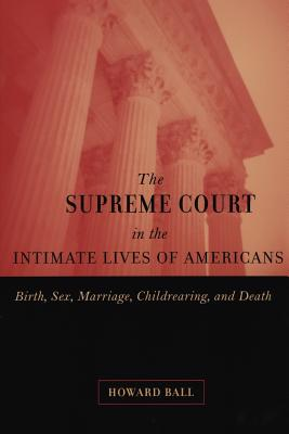 Image for SUPREME COURT IN THE INTIMATE LIVES OF AMERICANS, THE BIRTH, SEX, MARRIAGE, CHILDREARING, AND DEATH