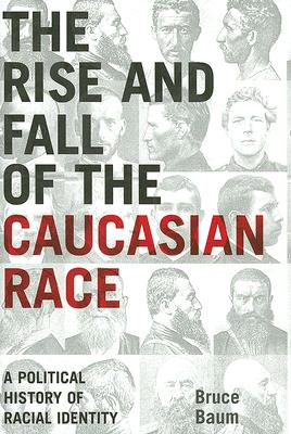 Image for The Rise and Fall of the Caucasian Race: A Political History of Racial Identity