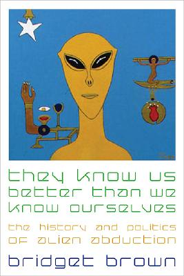 Image for They Know Us Better Than We Know Ourselves: The History and Politics of Alien Abduction