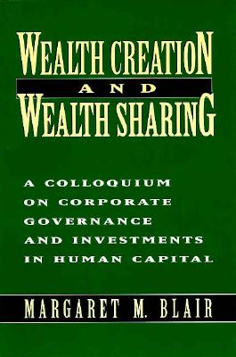 Image for Wealth Creation and Wealth Sharing: A Colloquium on Corporate Governance and Investments in Human Capital